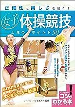 表紙: 正確性と美しさを磨く!女子体操競技 上達のポイント50 コツがわかる本 | 坂本 周次