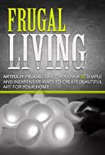 Frugal Living:: Artfully Frugal: Discover Over 50 Simple and Inexpensive Ways to Create Beautiful Art for Your Home: Frugal Living Made Simple, Frugal ... Frugal Living, Frugality Book 1)