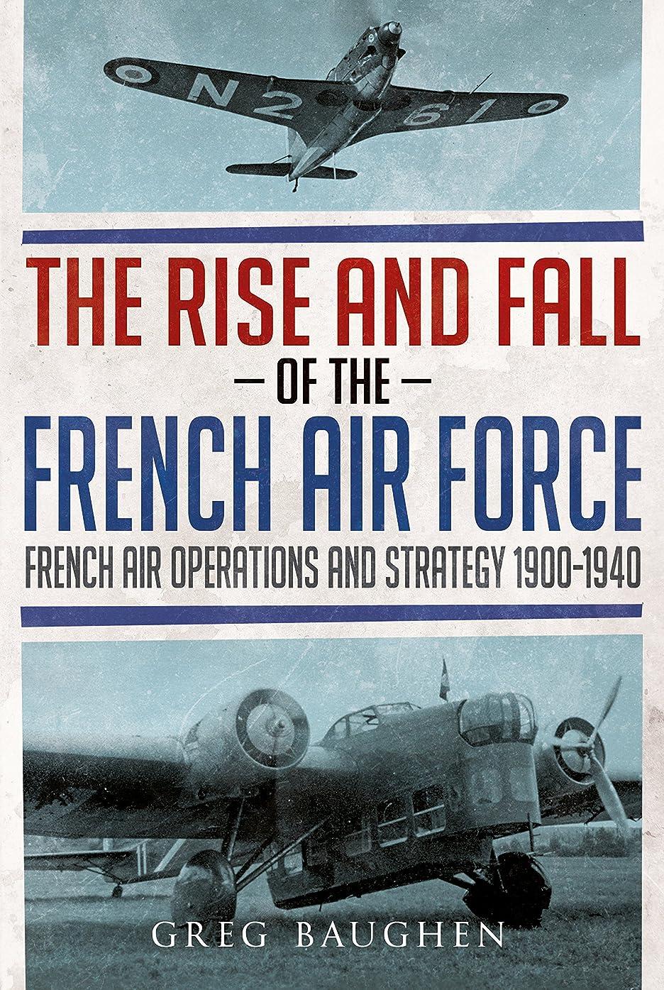 にもかかわらず失業誰のThe Rise and Fall of the French Air Force: French Air Operations and Strategy 1900-1940 (English Edition)