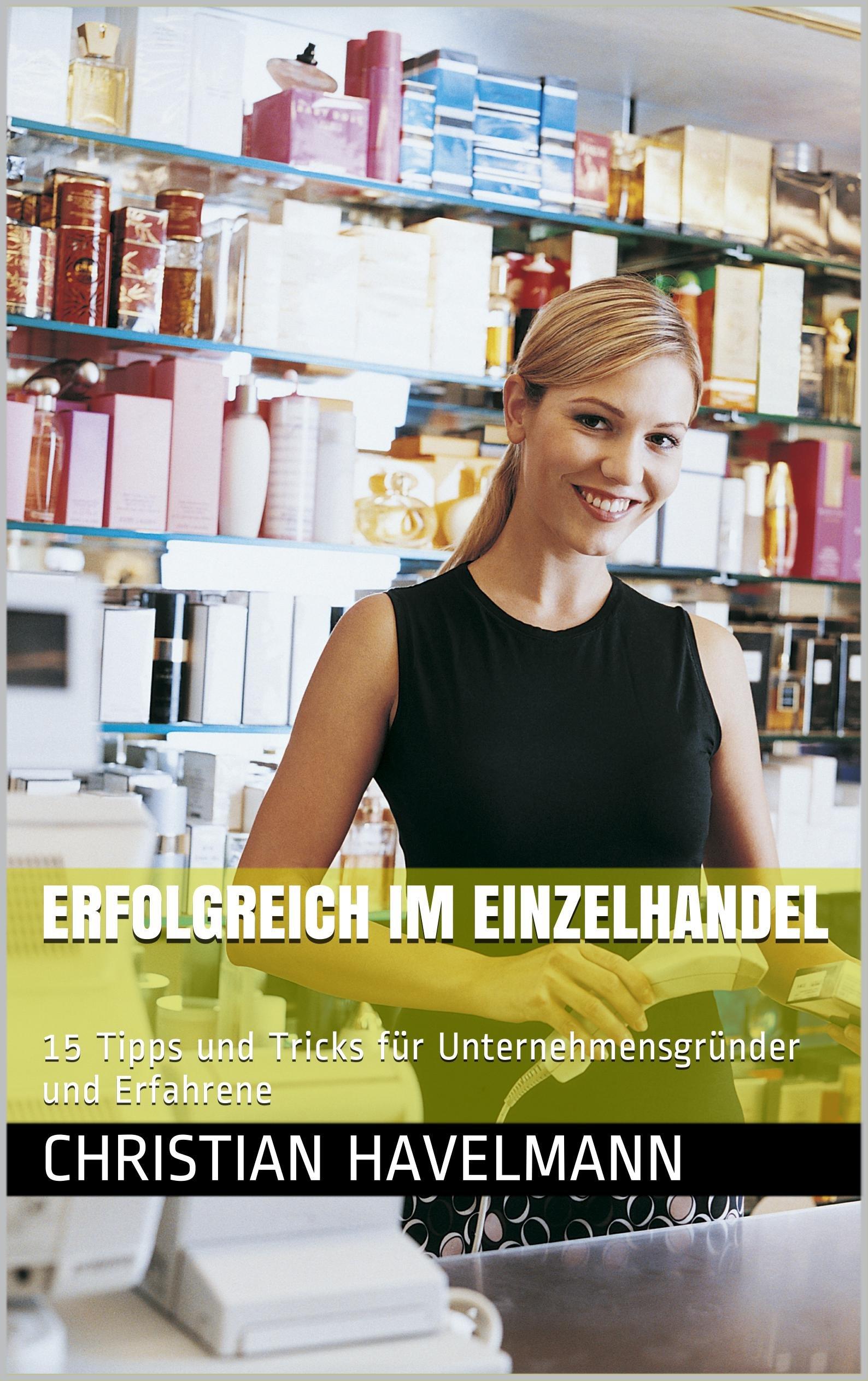Erfolgreich im Einzelhandel: 15 Tipps und Tricks für Unternehmensgründer und Erfahrene (German Edition)