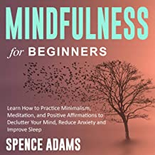 Mindfulness for Beginners: Learn How to Practice Minimalism, Meditation, and Positive Affirmations to Declutter Your Mind, Reduce Anxiety and Improve Sleep