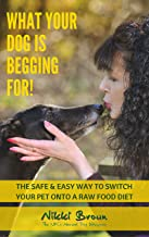 What Your Dog Is Begging For!: The Safe & Easy Way To Switch Your Pet Onto A Raw Food Diet.