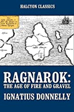Ragnarok: The Age of Fire and Gravel and Other Works by Ignatius Donnelly (Unexpurgated Edition) (Halcyon Classics)