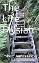 The Life Elysian: More Leaves from the Autobiography of a Soul in Paradise (Life after Death - Soul in Paradise Book 2)