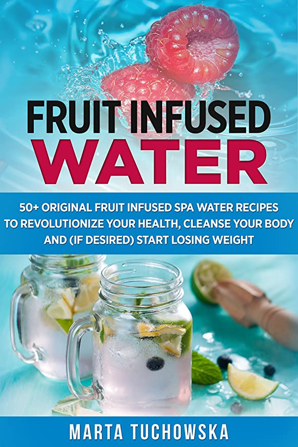 Fruit Infused Water: 50+ Original Fruit Infused SPA Water Recipes to Revolutionize Your Health, Cleanse Your Body and (if desired) Start Losing Weight ... Wellness Recipes Book 3) (English Edition)