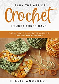 Learn the Art of Crochet in Just Three Days: The Ultimate Illustrated Guide to Crochet for Beginners