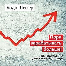 Пора зарабатывать больше! [It's Time to Earn More]: Как постоянно увеличивать доходы [How to Continuously Increase Income]