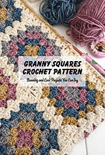 Granny Squares Crochet Pattern: Stunning and Cool Projects You Can Try: Crochet Granny Square Patterns