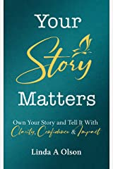 Your Story Matters: Own Your Story and Tell It With Clarity, Confidence & Impact Kindle Edition