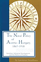 The Naval Policy of Austria-Hungary, 1867-1918: Navalism, Industrial Development, and the Politics of Dualism