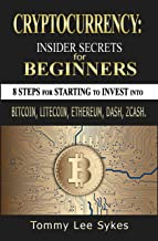 Cryptocurrency: Insider Secrets for Beginners.: 8 steps for Starting to Invest into Bitcoin, Litecoin, Ethereum, Dash, Zcash. Blockchain Mining, Investing: Benefits and Risks.