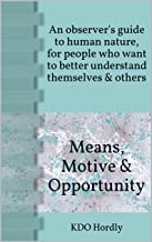 Means, Motive & Opportunity: An observer's guide to human nature, for people who want to better understand themselves & others