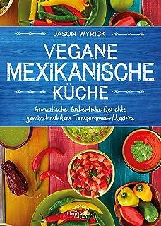 Vegane mexikanische Küche: Aromatische, farbenfrohe Gerichte gewürzt mit dem Temperament Mexicos (German Edition)