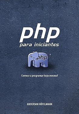 PHP para Iniciantes: Começe a programar hoje mesmo! (Portuguese Edition)