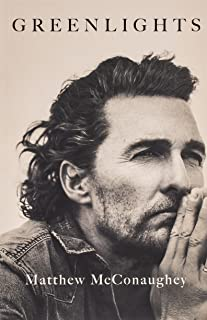Greenlights by Matthew McConaughey: Raucous stories and outlaw wisdom from the Academy Award-winning actor