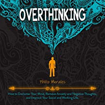 Overthinking: How to Declutter Your Mind, Remove Anxiety and Negative Thoughts, and Improve Your Social and Working Life.