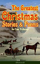 The Greatest Christmas Stories & Poems in One Volume (Illustrated): 150+ Tales, Poems & Carols: Silent Night, Ring Out Wil...