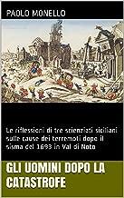 Gli uomini dopo la catastrofe: Le riflessioni di tre scienziati siciliani sulle cause dei terremoti dopo il sisma del 1693 in Val di Noto (Il terremoto ... Studi e documenti Vol. 2) (Italian Edition)