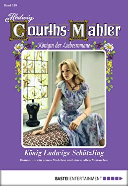 Hedwig Courths-Mahler - Folge 119: König Ludwigs Schützling (German Edition)