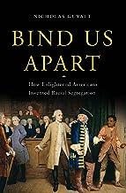 Bind Us Apart: How Enlightened Americans Invented Racial Segregation
