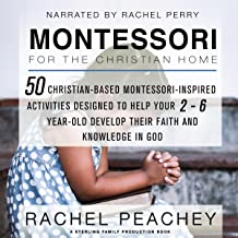 Montessori for the Christian Home: 50 Christian-Based Montessori-Inspired Activities Designed to Help Your 2-To-6-Year-Old Develop Their Faith and Knowledge in God