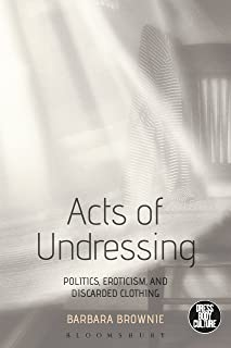 Acts of Undressing: Politics, Eroticism, and Discarded Clothing (Dress, Body, Culture)