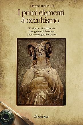 I primi elementi di occultismo: Traduttore Pietro Bornia con aggiunte dello stesso e numerose figure illustrative (La Luna Nera)