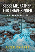 Bless Me, Father, For I Have Sinned: A Memoir of Healing