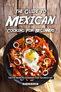 The Guide to Mexican Cooking for Beginners: The Top Mexican Cookbook That You Must Get