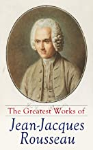 The Greatest Works of Jean-Jacques Rousseau: Emile, On the Social Contract, Discourse on the Origin of Inequality Among Me...