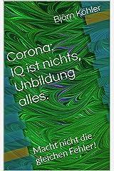 Corona: IQ ist nichts, Unbildung alles.: Macht nicht die gleichen Fehler! Kindle Ausgabe