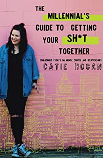 The Millennial's Guide to Getting Your Sh*t Together: Semi-Serious Essays on Money, Career, and Relationships