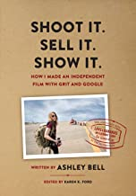 Shoot It. Sell It. Show It.: How I Made An Independent Film with Grit & Google