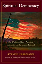 Spiritual Democracy: The Wisdom of Early American Visionaries for the Journey Forward (Sacred Activism Book 8)