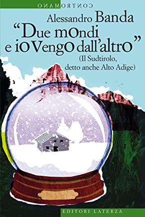 Due mondi e io vengo dallaltro: (Il Sudtirolo, detto anche Alto Adige) (Contromano)