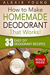 33 Easy DIY Deodorant Recipes: for Staying Dry, Feeling Cool and Smelling Fresh Kindle Edition