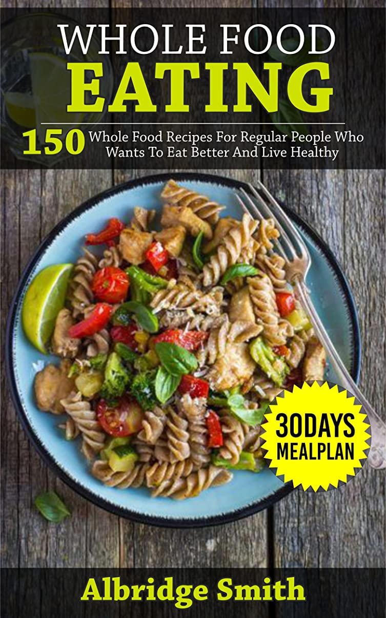 アルファベット順授業料ラックWhole Food Eating Diet Cookbook With Meal Plan: 150 Whole Food Diet Recipes With Diet Plan For Regular People Who Wants To Eat Better And Live Healthy. (English Edition)