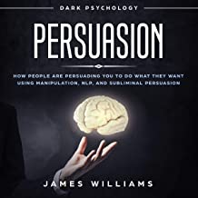 Persuasion: Dark Psychology: How People Are Influencing You to Do What They Want Using Manipulation, NLP, and Subliminal Persuasion