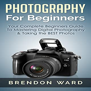 Photography for Beginners: Your Complete Beginners Guide to Mastering Digital Photography & Taking the Best Photos