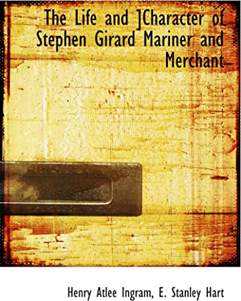 The Life and Character of Stephen Girard Mariner and Merchant