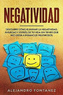 Negatividad : Descubre Cómo Eliminar la Negatividad, Ansiedad y Estrés de tu Vida Sin Tener que Recurrir a Fármacos Peligrosos