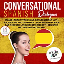 Conversational Spanish Dialogues: Spanish Short Stories and Conversations with Vocabulary and Grammar. Learn Spanish in Your Car Through Language Lessons for Beginner and Intermediate Levels