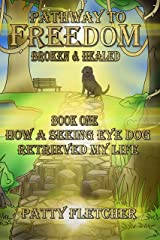 Pathway to Freedom - Broken and Healed: Book One - How a Seeing Eye Dog Retrieved My Life Kindle Edition