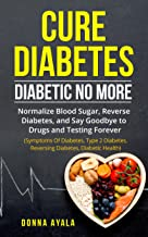 Cure diabetes : Diabetic No More: Normalize Blood Sugar, Reverse Diabetes, and Say Goodbye to Drugs and Testing Forever (Symptoms Of Diabetes, Type 2 Diabetes, Reversing Diabetes, Diabetic Health)