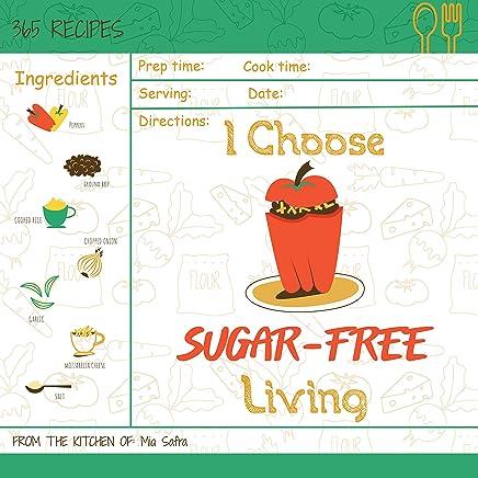 I Choose Sugar-Free Living: Reach 365 Happy And Healthy Days! [Sugar Free Cake Cookbook, Sugar Free Ice Cream Cookbook, Sugar Free Ice Cream Recipes, Grain ... [Volume 15] (I Choose Healthy Living)