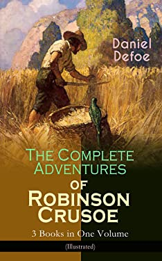 The Complete Adventures of Robinson Crusoe – 3 Books in One Volume (Illustrated): The Life and Adventures of Robinson Crusoe, The Farther Adventures of ... & Serious Reflections of Robinson Crusoe