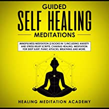 Guided Self-Healing Meditations: Mindfulness Meditation Including Anxiety and Stress Relief Scripts, Chakras Healing, Meditation for Deep Sleep, Panic Attacks, Breathing, and More