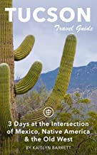 Tucson Travel Guide (Unanchor): 3 Days at the Intersection of Mexico, Native America & the Old West