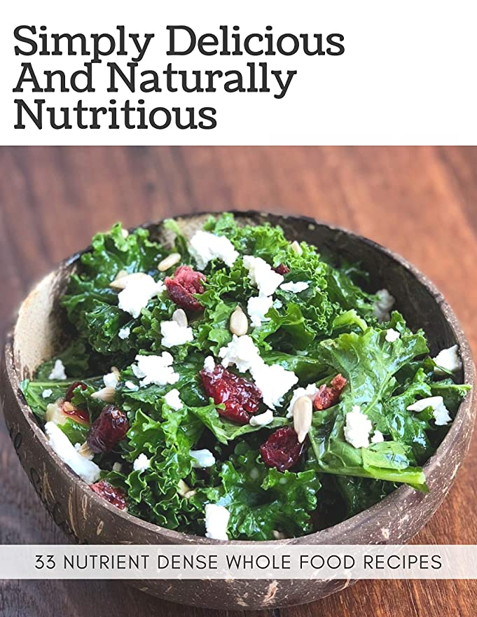 Simply Delicious and Naturally Nutritious: 33 nutrient dense whole food recipes (English Edition)