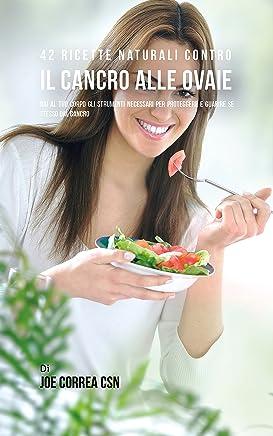 42 Ricette Naturali Contro Il Cancro Alle Ovaie: Dai Al Tuo Corpo Gli Strumenti Necessari Per Proteggere E Guarire Se Stesso Dal Cancro